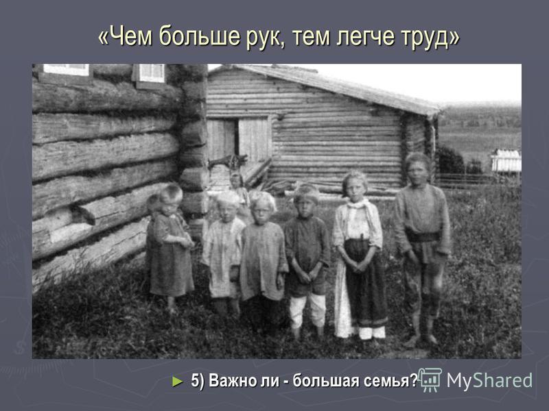 «Чем больше рук, тем легче труд» 5) Важно ли - большая семья? 5) Важно ли - большая семья?
