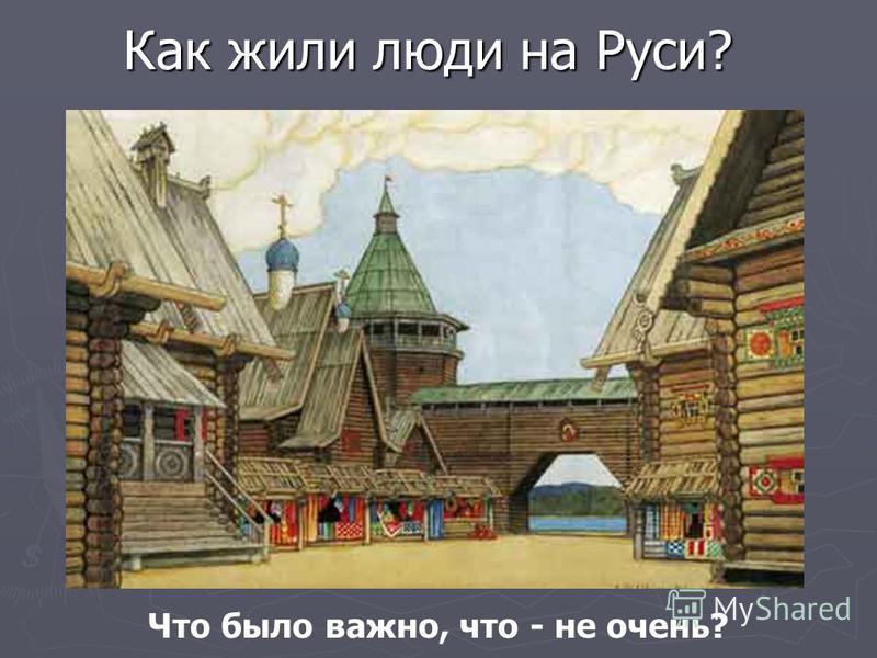 Как жили люди на Руси? (Народная культура) Что было важно, что - не очень?