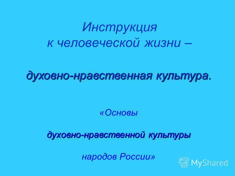 Инструкция к человеческой жизни – духовно-нравственная культура. «Основы духовно-нравственной культуры народов России»