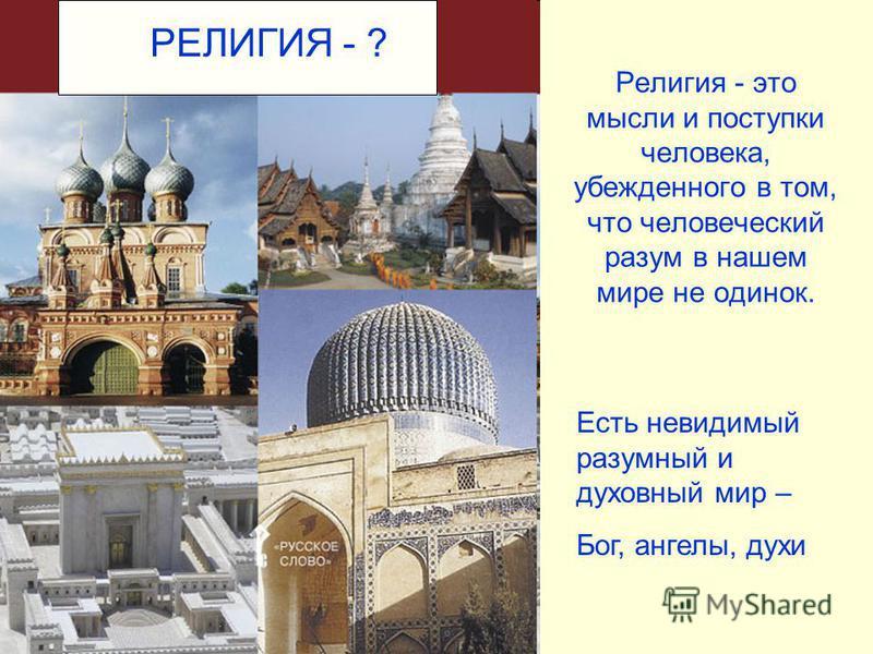 Религия - это мысли и поступки человека, убежденного в том, что человеческий разум в нашем мире не одинок. РЕЛИГИЯ - ? Есть невидимый разумный и духовный мир – Бог, ангелы, духи