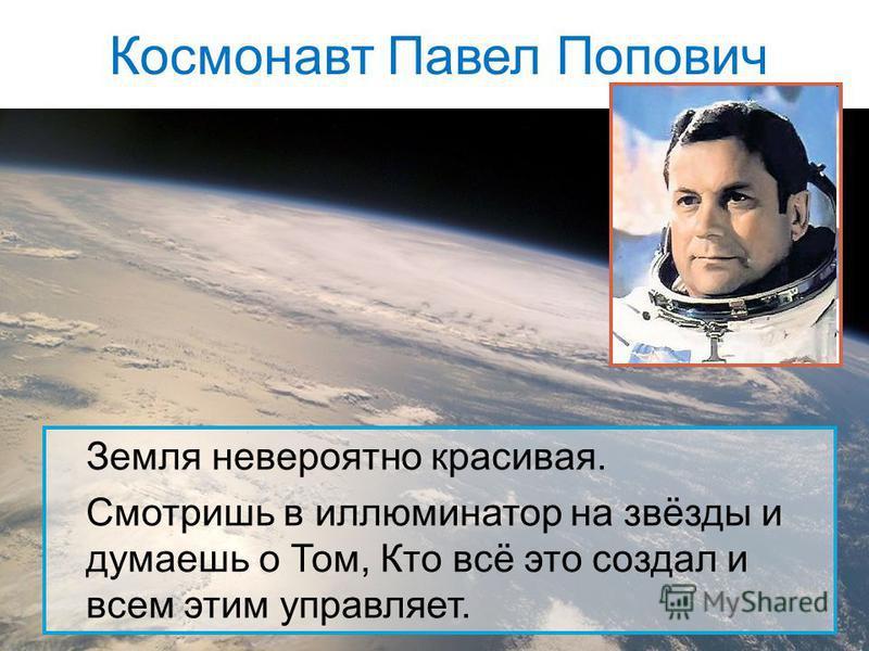 Космонавт Павел Попович Земля невероятно красивая. Смотришь в иллюминатор на звёзды и думаешь о Том, Кто всё это создал и всем этим управляет.