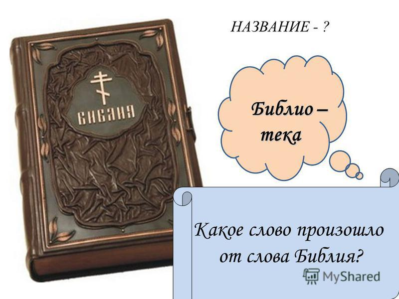 Библио – тека Библио – тека Книга книг Какое слово произошло от слова Библия? НАЗВАНИЕ - ?