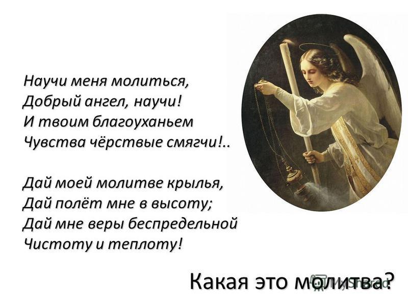 Какая это молитва? Научи меня молиться, Добрый ангел, научи! И твоим благоуханьем Чувства чёрствые смягчи!.. Дай моей молитве крылья, Дай полёт мне в высоту; Дай мне веры беспредельной Чистоту и теплоту!