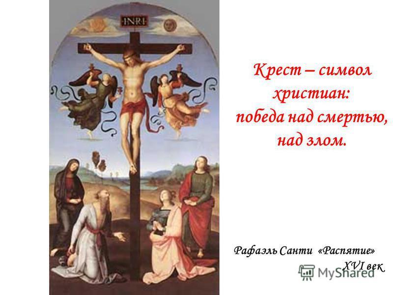Крест – символ христиан: победа над смертью, над злом. Рафаэль Санти «Распятие» XVI век