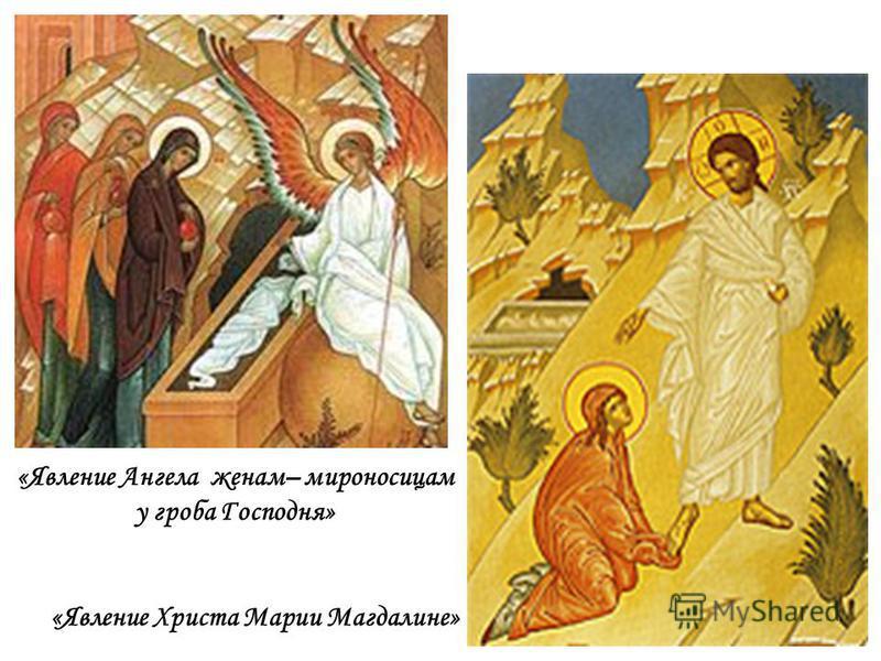 «Явление Ангела женам– мироносицам у гроба Господня» «Явление Христа Марии Магдалине»