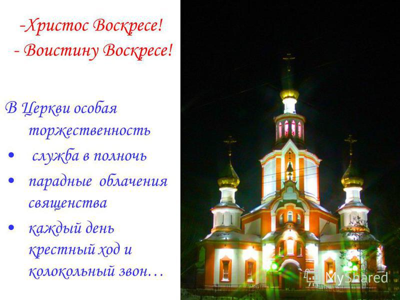 - Христос Воскресе! - Воистину Воскресе! В Церкви особая торжественность служба в полночь парадные облачения священства каждый день крестный ход и колокольный звон…