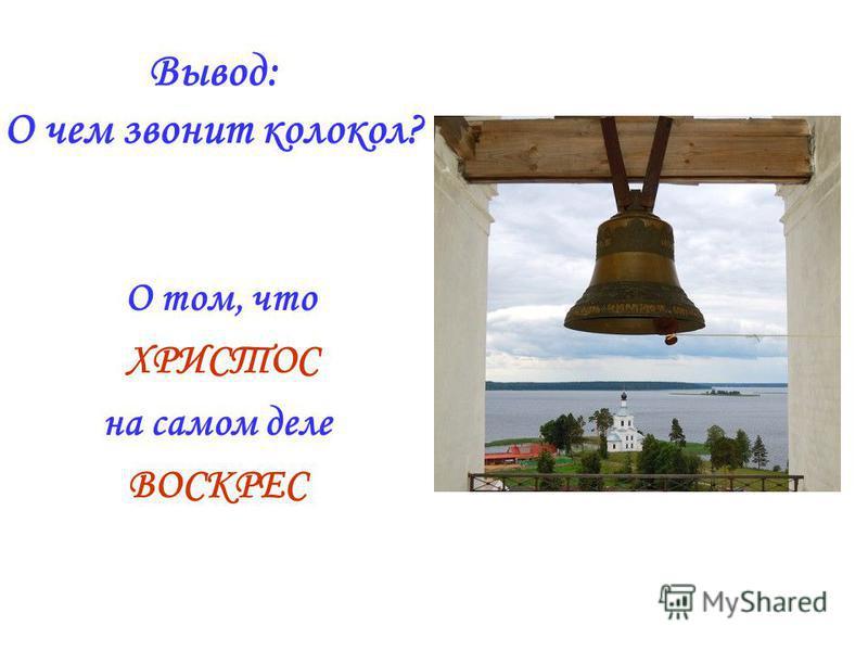 Вывод: О чем звонит колокол? О том, что ХРИСТОС на самом деле ВОСКРЕС