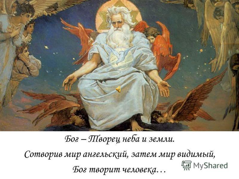 Бог – Творец неба и земли. Сотворив мир ангельский, затем мир видимый, Бог творит человека…