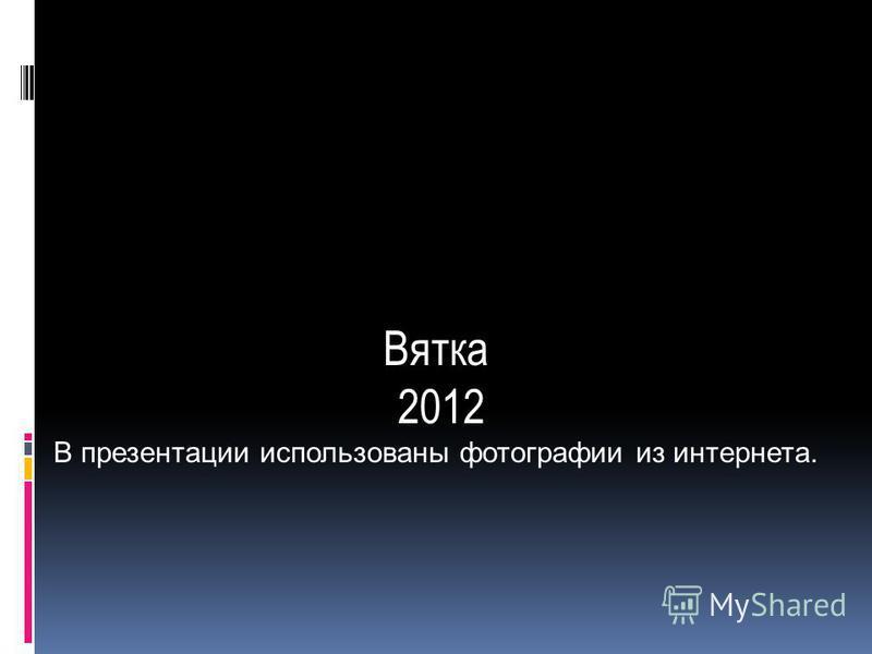 Вятка 2012 В презентации использованы фотографии из интернета.