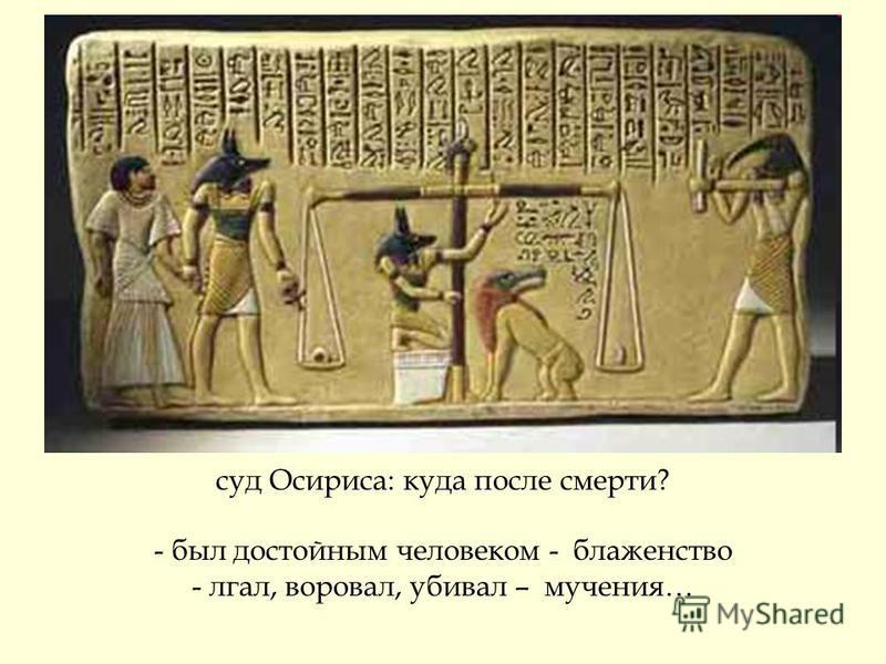 суд Осириса: куда после смерти? - был достойным человеком - блаженство - лгал, воровал, убивал – мучения…