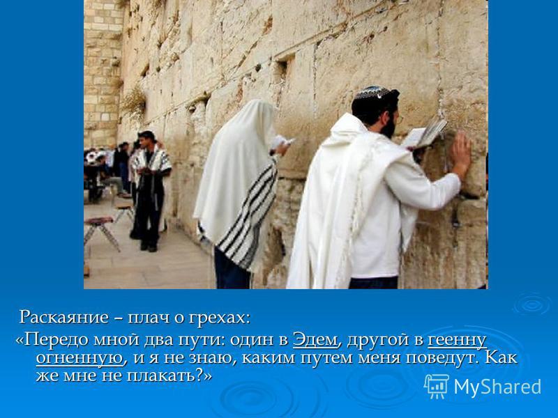 Иудаизм: Раскаяние – плач о грехах: Раскаяние – плач о грехах: «Передо мной два пути: один в Эдем, другой в геенну огненную, и я не знаю, каким путем меня поведут. Как же мне не плакать?»