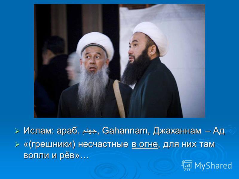 Мусульмане: Ислам: араб. جهنم, Gahannam, Джаханнам – Ад Ислам: араб. جهنم, Gahannam, Джаханнам – Ад «(грешники) несчастные в огне, для них там вопли и рёв»… «(грешники) несчастные в огне, для них там вопли и рёв»…
