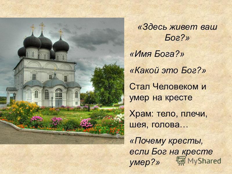 «Здесь живет ваш Бог?» «Имя Бога?» «Какой это Бог?» Стал Человеком и умер на кресте Храм: тело, плечи, шея, голова… «Почему кресты, если Бог на кресте умер?»