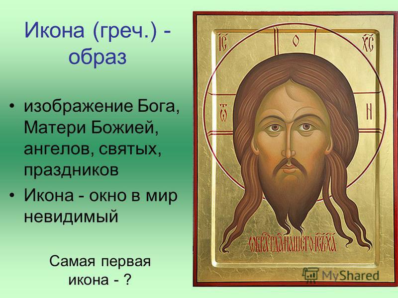 Икона (греч.) - образ изображение Бога, Матери Божией, ангелов, святых, праздников Икона - окно в мир невидимый Самая первая икона - ?