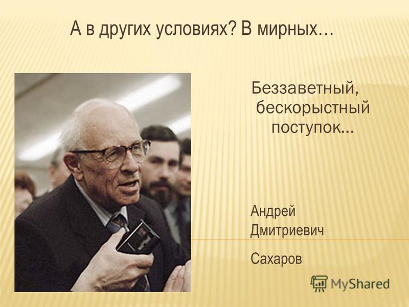 А в других условиях? В мирных… Беззаветный, бескорыстный поступок... Андрей Дмитриевич Сахаров