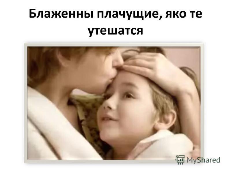Блаженны плачущие, яко те утешатся