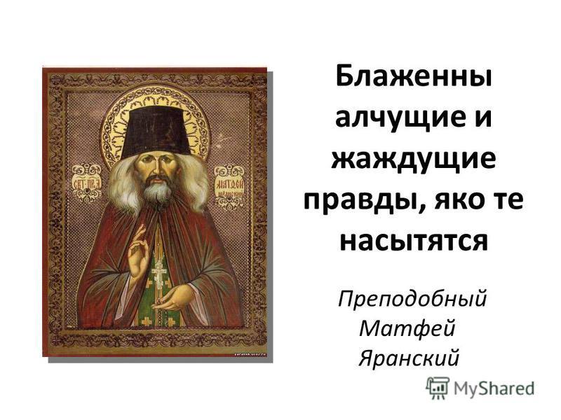 Блаженны алчущие и жаждущие правды, яко те насытятся Преподобный Матфей Яранский