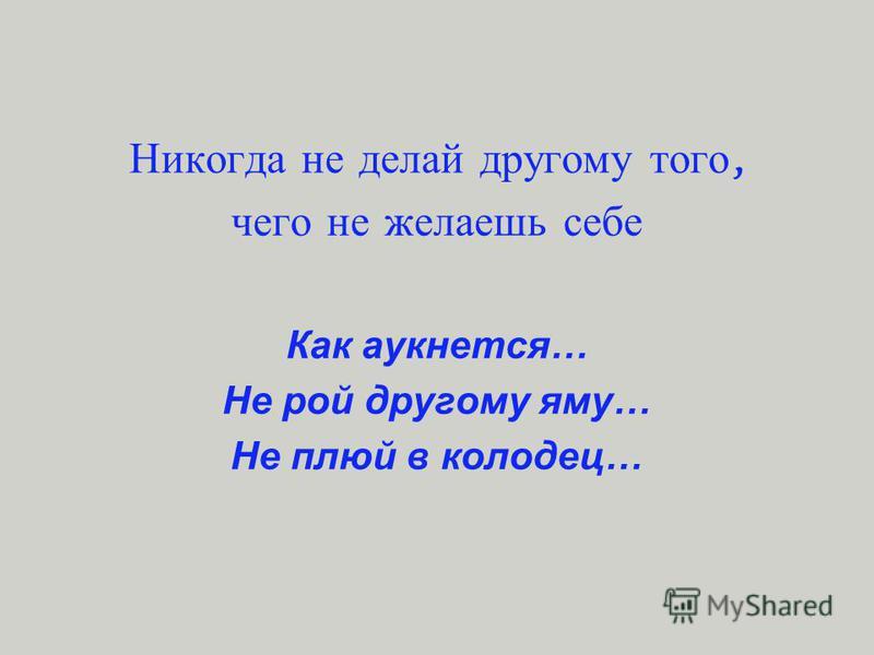 Никогда н е делай другому т ого, чего н е желаешь себе Как аукнется… Не рой другому яму… Не плюй в колодец…