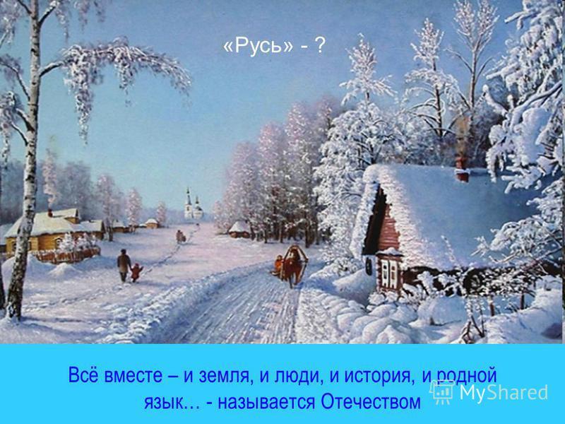 А почему «Русь»? Всё вместе – и земля, и люди, и история, и родной язык… - называется Отечеством «Русь» - ?