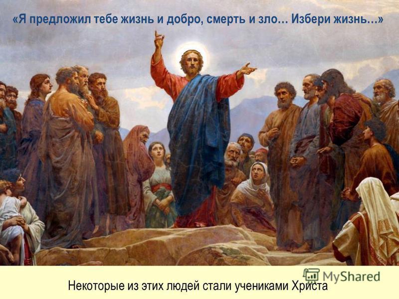 «Я предложил тебе жизнь и добро, смерть и зло… Избери жизнь…» Некоторые из этих людей стали учениками Христа