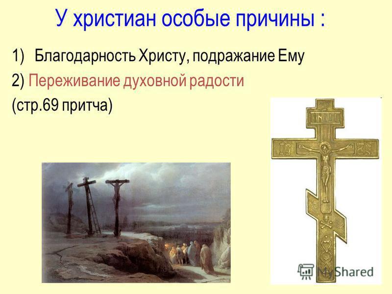 У христиан особые причины : 1)Благодарность Христу, подражание Ему 2) Переживание духовной радости (стр.69 притча)