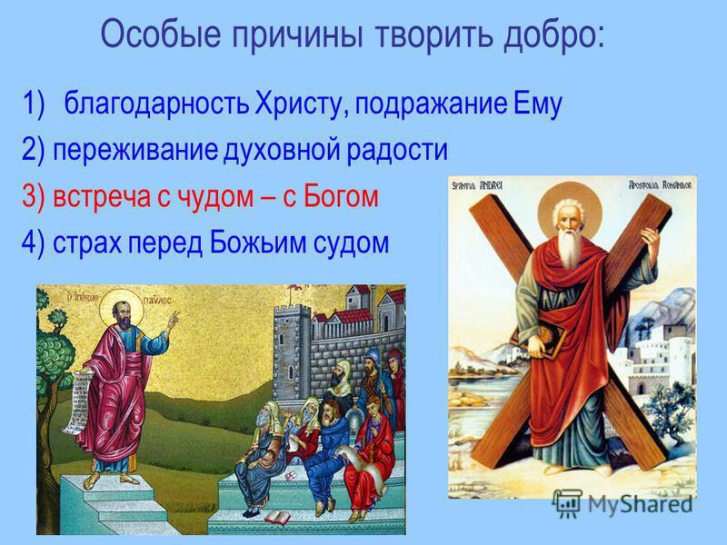 Особые причины творить добро: 1)благодарность Христу, подражание Ему 2) переживание духовной радости 3) встреча с чудом – с Богом 4) страх перед Божьим судом