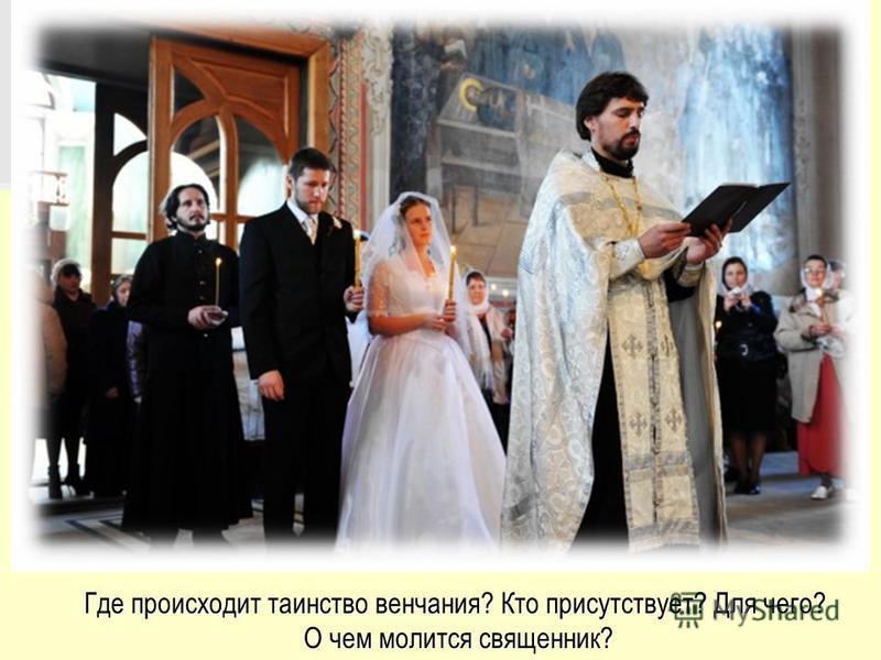 Где происходит таинство венчания? Кто присутствует? Для чего? О чем молится священник? О чем молится священник?
