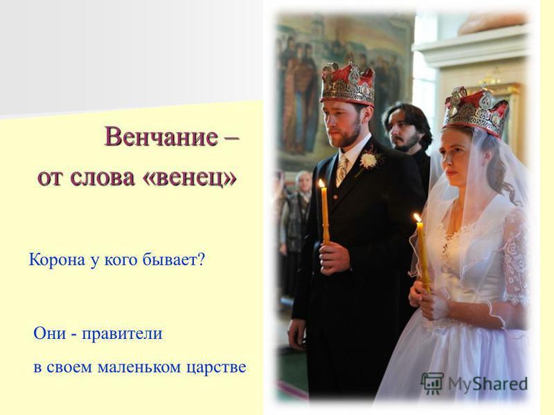 Венчание – Венчание – от слова «венец» Корона у кого бывает? Они - правители в своем маленьком царстве