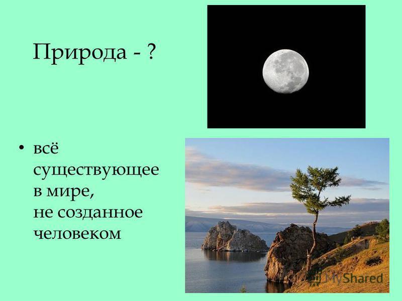 Природа - ? всё существующее в мире, не созданное человеком