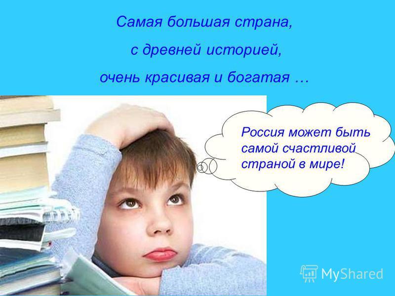 Самая большая страна, с древней историей, очень красивая и богатая … Россия может быть самой счастливой страной в мире!