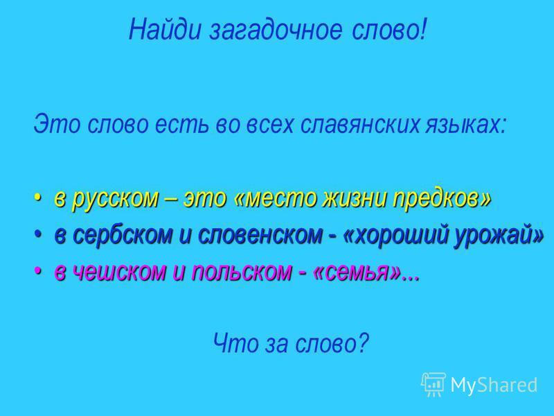 Найди загадочное слово! Это слово есть во всех славянских языках: в русском – это «место жизни предков» в русском – это «место жизни предков» в сербском и словенском - «хороший урожай» в сербском и словенском - «хороший урожай» в чешском и польском -
