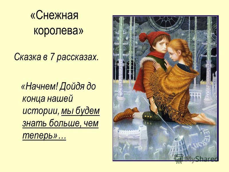 «Снежная королева» Сказка в 7 рассказах. «Начнем! Дойдя до конца нашей истории, мы будем знать больше, чем теперь»…