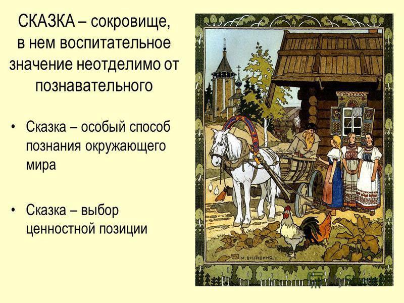 СКАЗКА – сокровище, в нем воспитательное значение неотделимо от познавательного Сказка – особый способ познания окружающего мира Сказка – выбор ценностной позиции