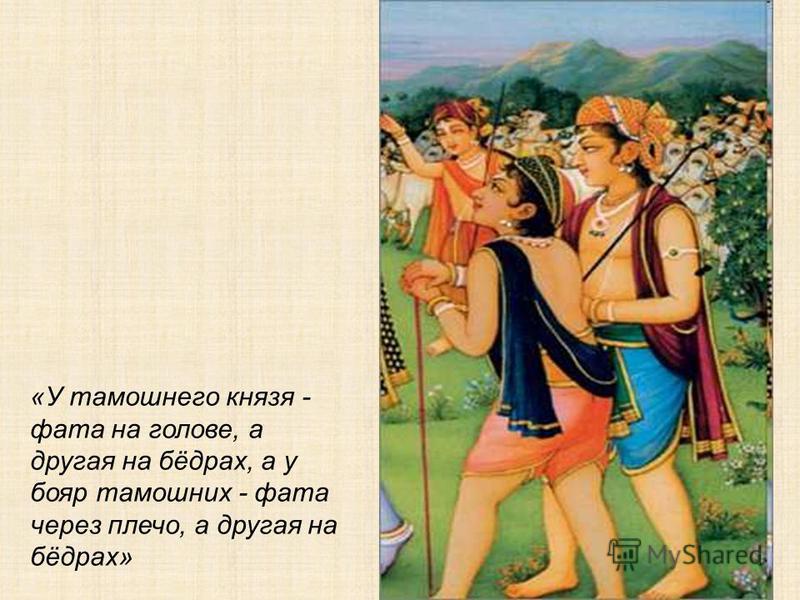 «У тамошнего князя - фата на голове, а другая на бёдрах, а у бояр тамошних - фата через плечо, а другая на бёдрах»
