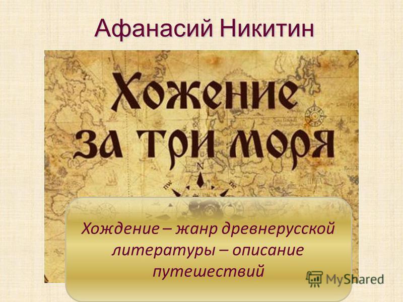 Хождение – жанр древнерусской литературы – описание путешествий Афанасий Никитин