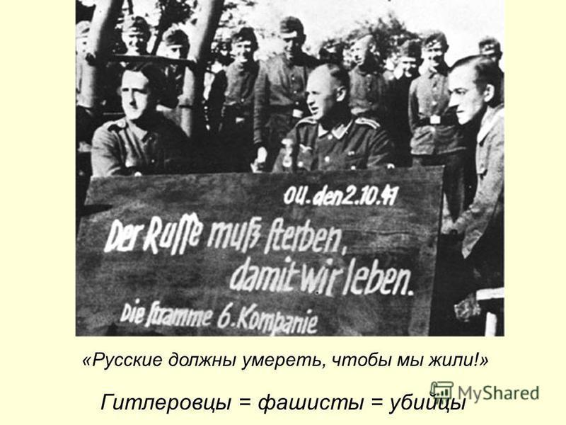 Гитлеровцы = фашисты = убийцы «Русские должны умереть, чтобы мы жили!»