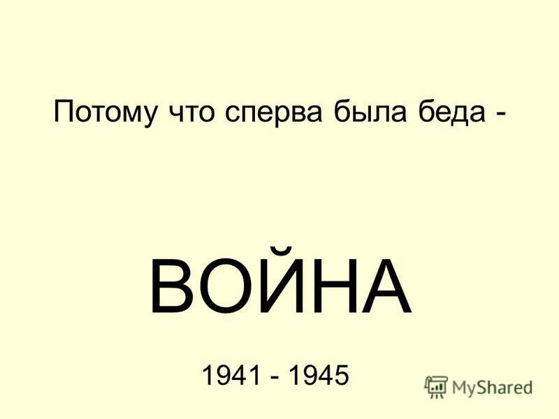1941 - 1945 ВОЙНА Потому что сперва была беда -