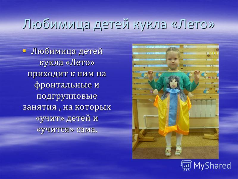 Любимица детей кукла «Лето» Любимица детей кукла «Лето» приходит к ним на фронтальные и подгрупповые занятия, на которых «учит» детей и «учится» сама. Любимица детей кукла «Лето» приходит к ним на фронтальные и подгрупповые занятия, на которых «учит»