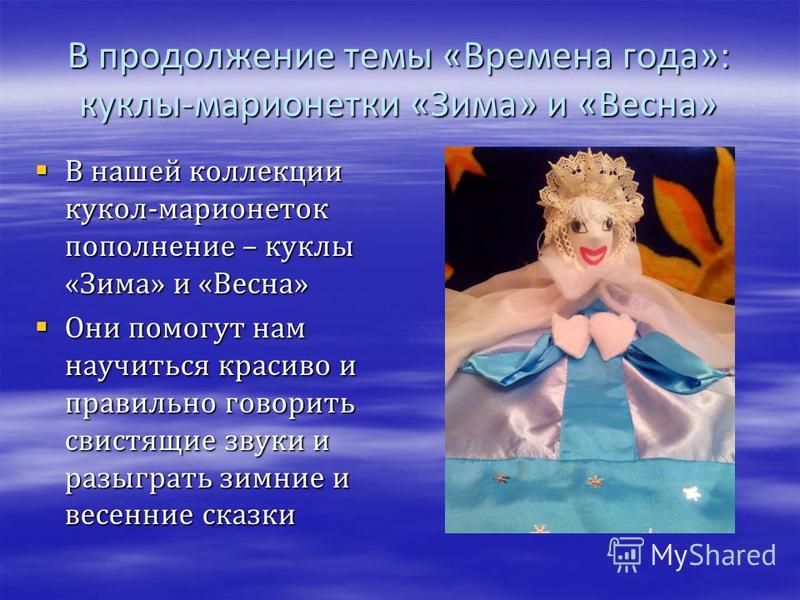 В продолжение темы «Времена года»: куклы-марионетки «Зима» и «Весна» В нашей коллекции кукол-марионеток пополнение – куклы «Зима» и «Весна» В нашей коллекции кукол-марионеток пополнение – куклы «Зима» и «Весна» Они помогут нам научиться красиво и пра