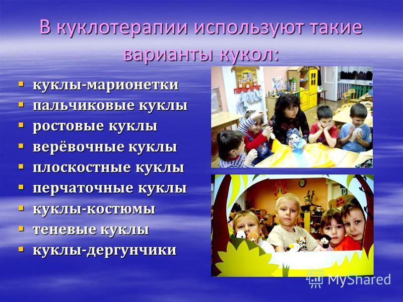 В куклотерапии используют такие варианты кукол: куклы-марионетки куклы-марионетки пальчиковые куклы пальчиковые куклы ростовые куклы ростовые куклы верёвочные куклы верёвочные куклы плоскостные куклы плоскостные куклы перчаточные куклы перчаточные ку