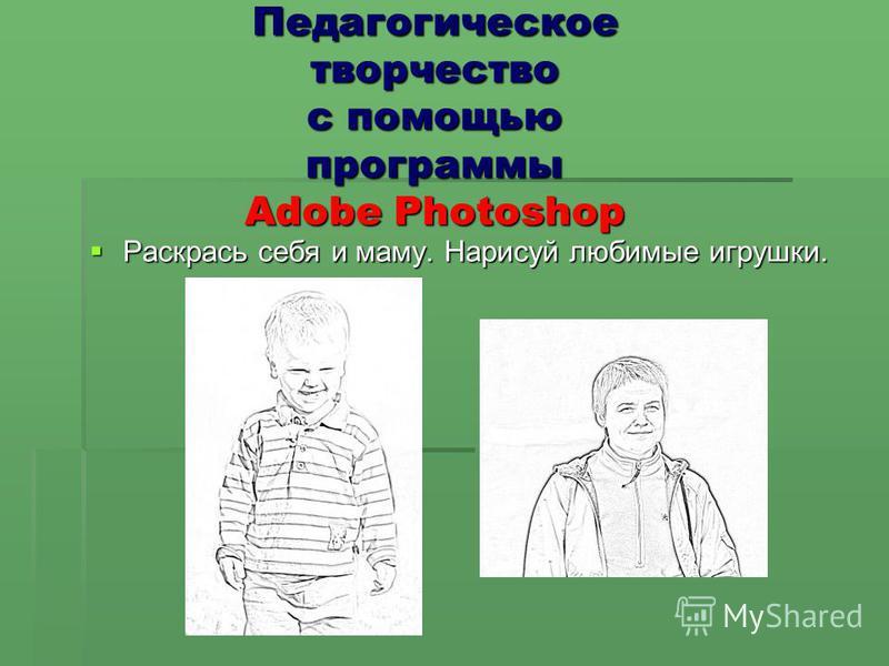 Педагогическое творчество с помощью программы Adobe Photoshop Раскрась себя и маму. Нарисуй любимые игрушки. Раскрась себя и маму. Нарисуй любимые игрушки.