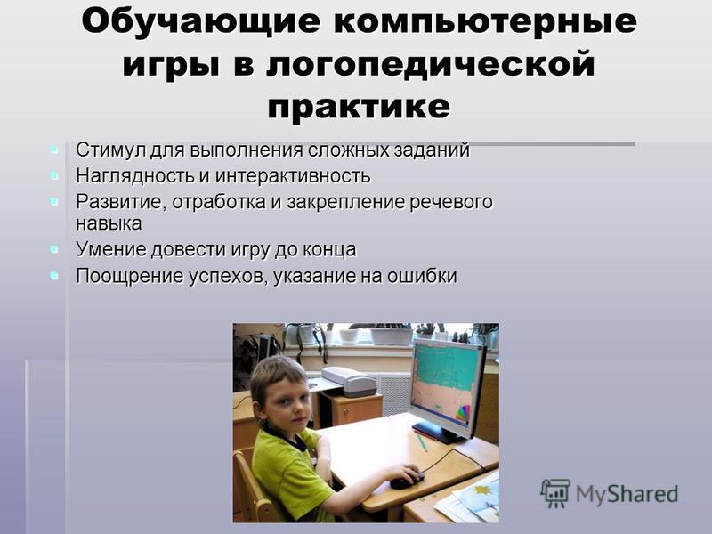 Обучающие компьютерные игры в логопедической практике Стимул для выполнения сложных заданий Стимул для выполнения сложных заданий Наглядность и интерактивность Наглядность и интерактивность Развитие, отработка и закрепление речевого навыка Развитие,