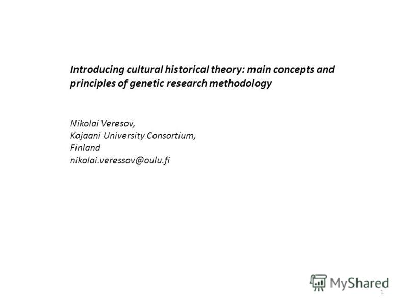 Introducing cultural historical theory: main concepts and principles of genetic research methodology Nikolai Veresov, Kajaani University Consortium, Finland nikolai.veressov@oulu.fi 1