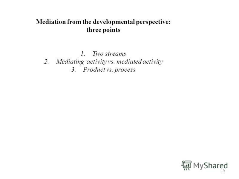 19 Mediation from the developmental perspective: three points 1.Two streams 2.Mediating activity vs. mediated activity 3.Product vs. process