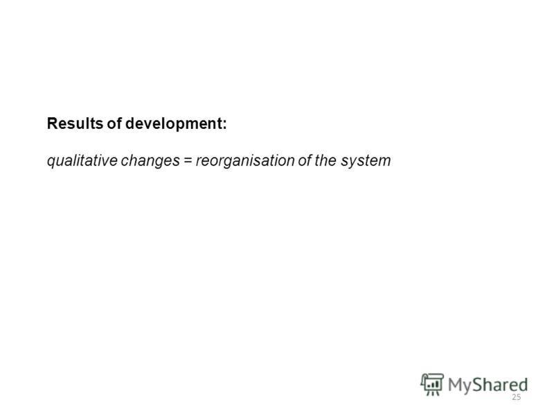 25 Results of development: qualitative changes = reorganisation of the system
