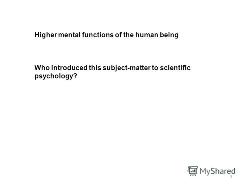 Higher mental functions of the human being Who introduced this subject-matter to scientific psychology? 3