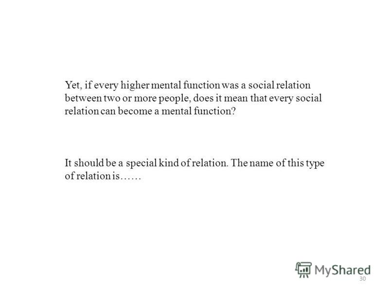 30 Yet, if every higher mental function was a social relation between two or more people, does it mean that every social relation can become a mental function? It should be a special kind of relation. The name of this type of relation is……