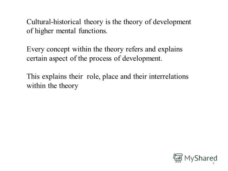 8 Cultural-historical theory is the theory of development of higher mental functions. Every concept within the theory refers and explains certain aspect of the process of development. This explains their role, place and their interrelations within th