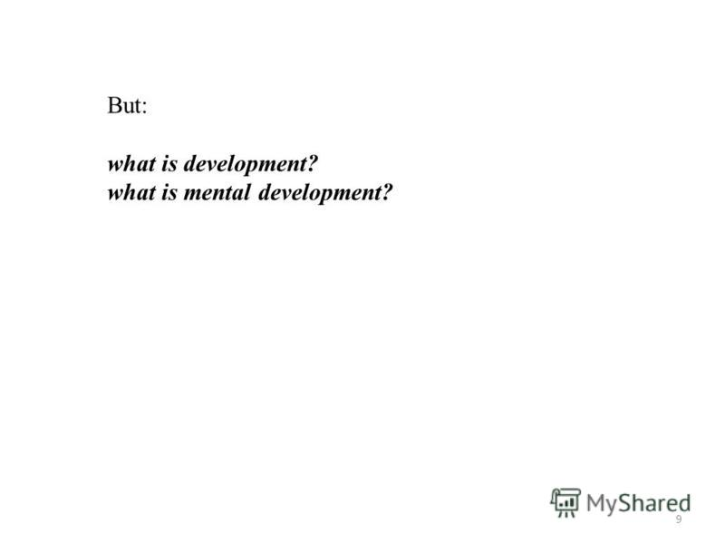 9 But: what is development? what is mental development?