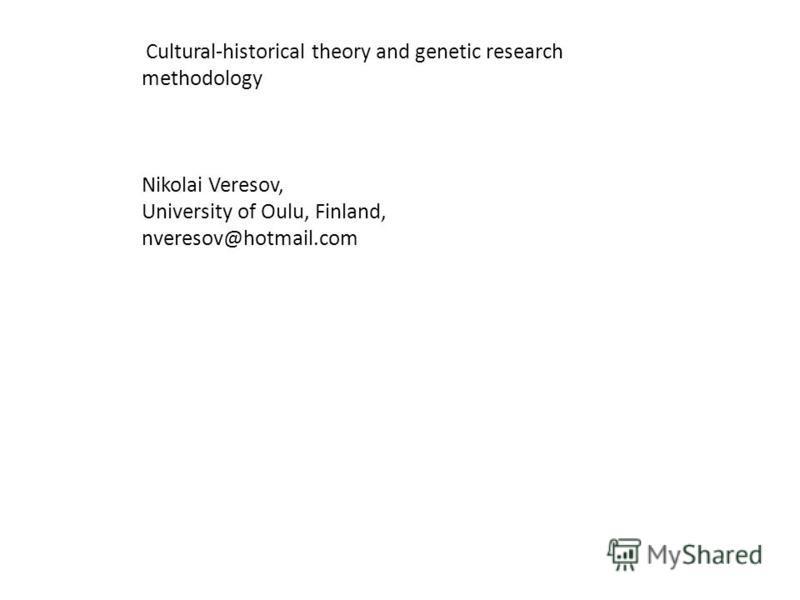 Cultural-historical theory and genetic research methodology Nikolai Veresov, University of Oulu, Finland, nveresov@hotmail.com